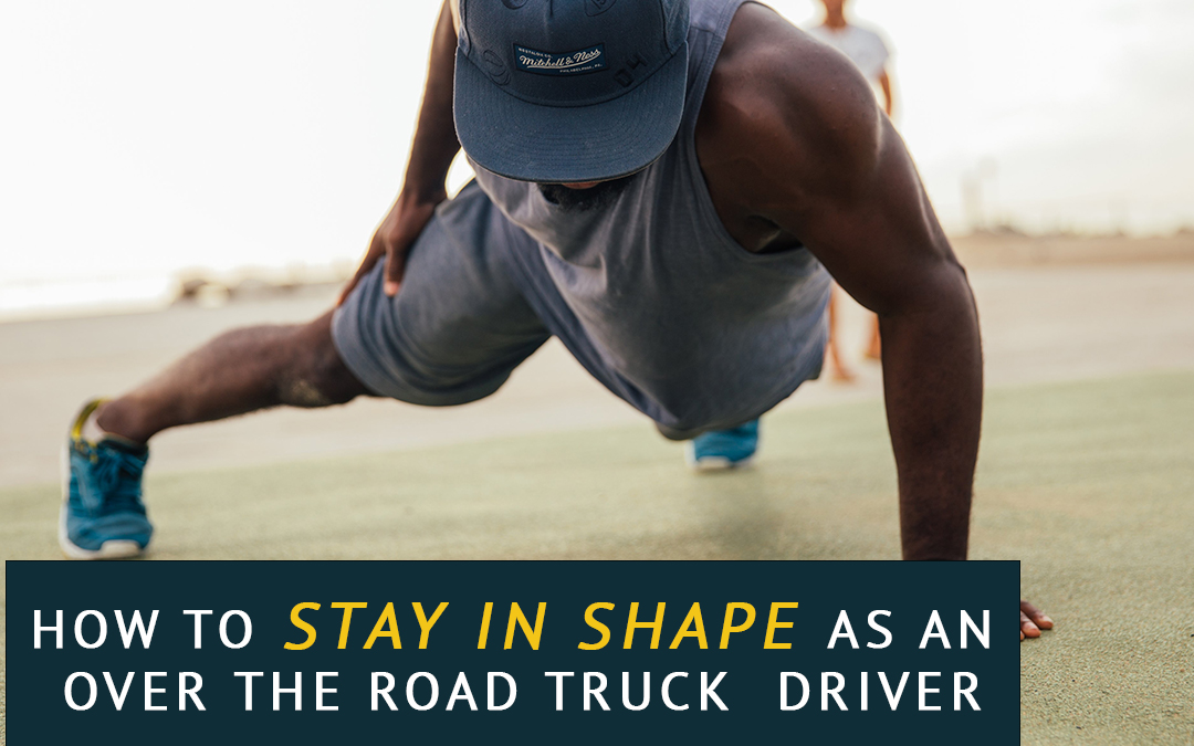 How to Stay in Shape as an Over the Road Truck Driver